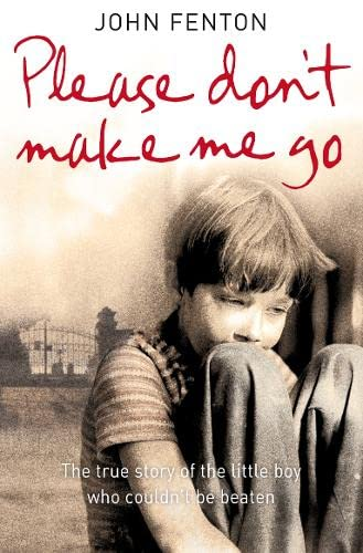 9780007263783: Please Don't Make Me Go: How One Boy's Courage Overcame A Brutal Childhood