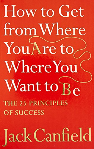9780007265497: How to Get From Where You Are to Where You Want to Be: The 25 Principles of Success