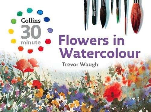 9780007268504: Flowers in Watercolour (Collins 30-Minute Painting) (Collins 30-Minute Painting Series)