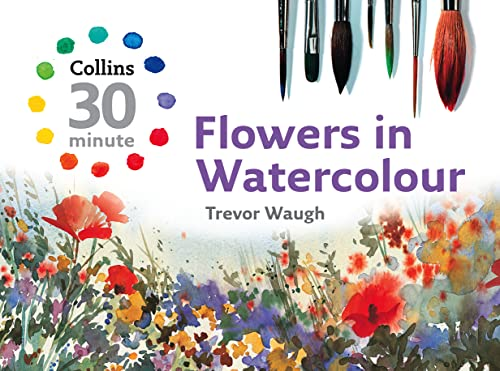 9780007268504: Flowers in Watercolour (Collins 30-Minute Painting)