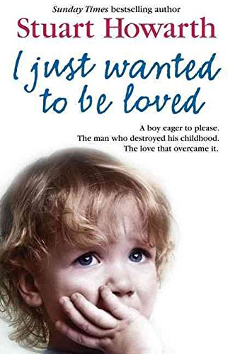 9780007271696: I Just Wanted to be Loved: A Boy Eager to Please. The Man Who Destroyed His Childhood. The Love That Overcame it.