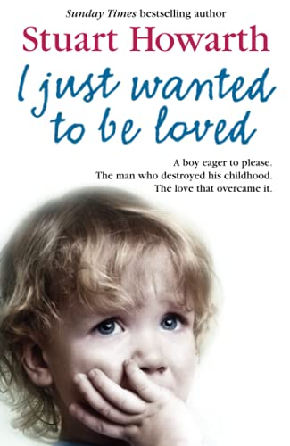9780007271702: I Just Wanted to Be Loved: A boy eager to please. The man who destroyed his childhood. The love that overcame it.