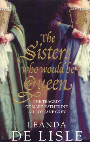 9780007280438: The Sisters Who Would be Queen: The Tragedy of Mary, Katherine and Lady Jane Grey