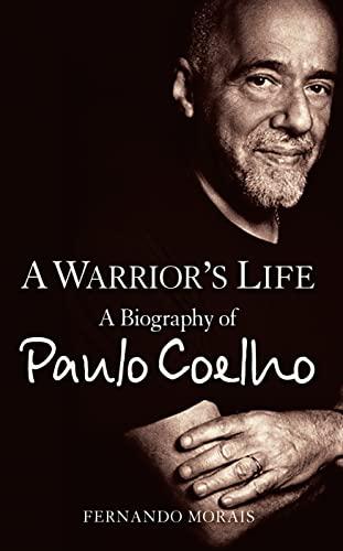 A Warrior's Life: A Biography of Paulo Coelho: Morais, Fernando