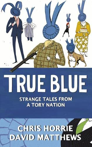 9780007293704: True Blue: Strange Tales from a Tory Nation