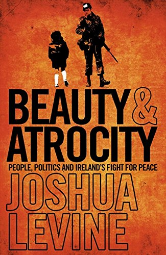 9780007309474: Beauty and Atrocity: People, Politics and Ireland's Fight for Peace