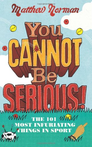 9780007360550: You Cannot Be Serious!: The 101 Most Infuriating Things in Sport