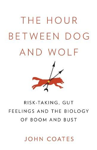 9780007413515: The Hour Between Dog and Wolf: Risk-Taking, Gut Feelings and the Biology of Boom and Bust. John Coates