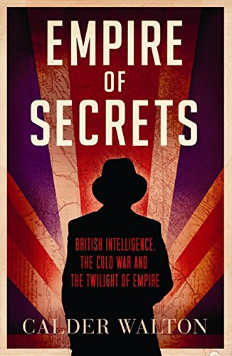 9780007457960: Empire of Secrets: British Intelligence, the Cold War and the Twilight of Empire