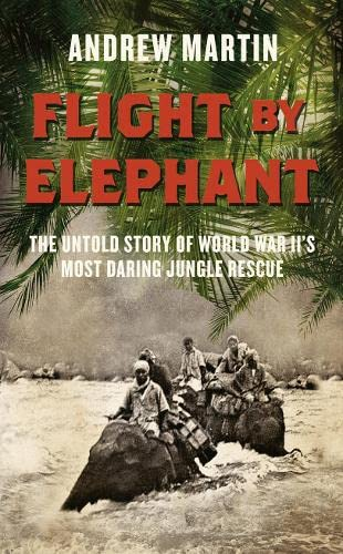 9780007461523: Flight By Elephant: The Untold Story of World War Two's Most Daring Jungle Rescue