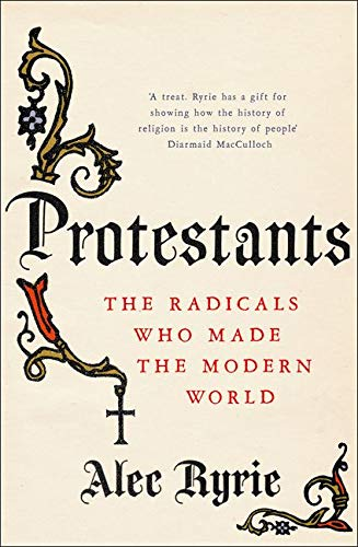 9780007465033: Protestants: The Radicals Who Made the Modern World