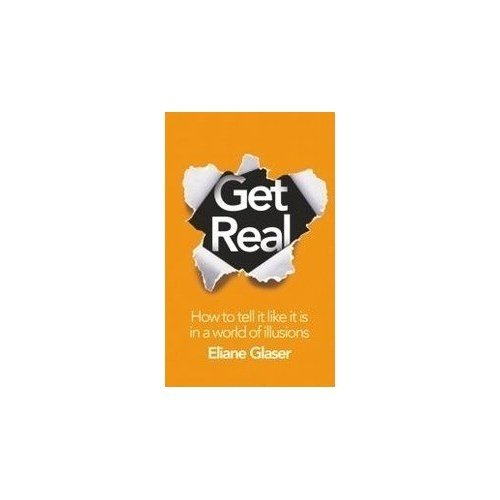 9780007490660: Get Real: How to Tell it Like it is in a World of Illusions