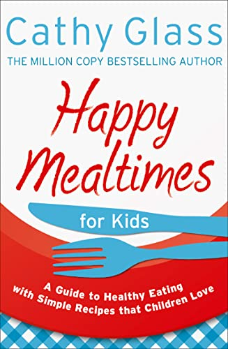 Happy Mealtimes for Kids: A Guide To Making Healthy Meals That Children Love: Glass, Cathy