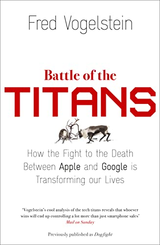 9780007518845: Battle of the Titans: How the Fight to the Death Between Apple and Google is Transforming Our Lives (Previously Published as 'Dogfight')