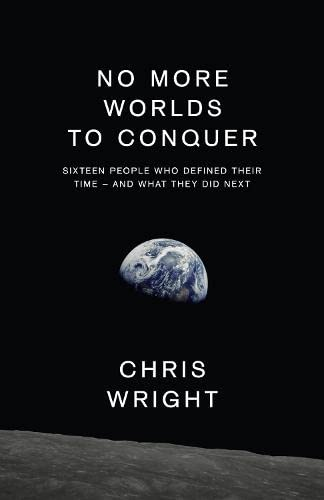 9780007575428: No More Worlds to Conquer: Sixteen People Who Defined Their Time - And What They Did Next