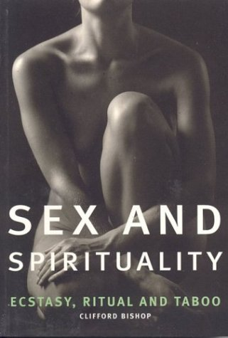Sex and Spirituality : Ecstasy, Ritual and: Clifford Bishop