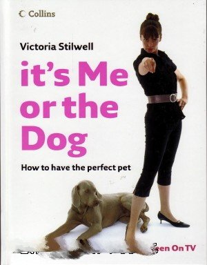 9780007754403: It's Me or the Dog: How to Have the Perfect Pet