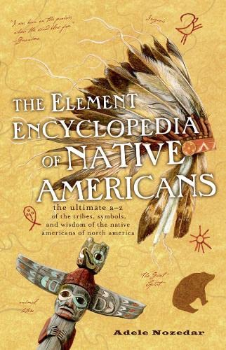 9780007929801: The Element Encyclopedia of Native Americans: An a to Z of Tribes, Culture, and History