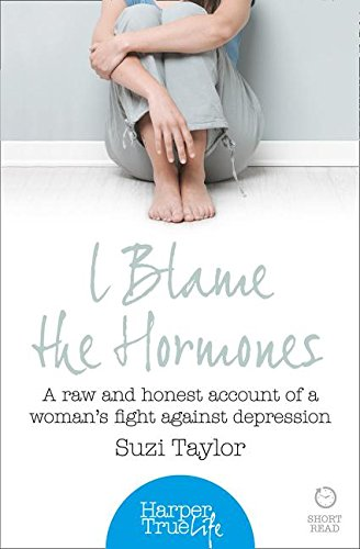 9780008105167: I Blame the Hormones: A Raw and Honest Account of One Woman's Fight Against Depression (HarperTrue Life - A Short Read)