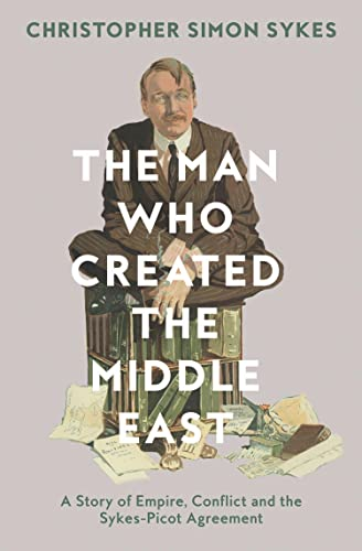 The Man Who Created the Middle East: Sykes, Christopher Simon