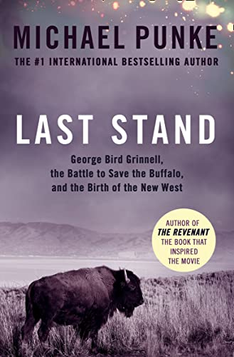 Last Stand: George Bird Grinnell, the Battle to Save the Buffalo, and the Birth of the New West: ...