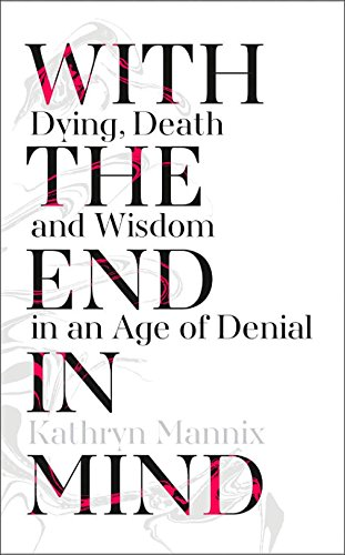 9780008210885: With the End in Mind: Dying, Death and Wisdom in an Age of Denial