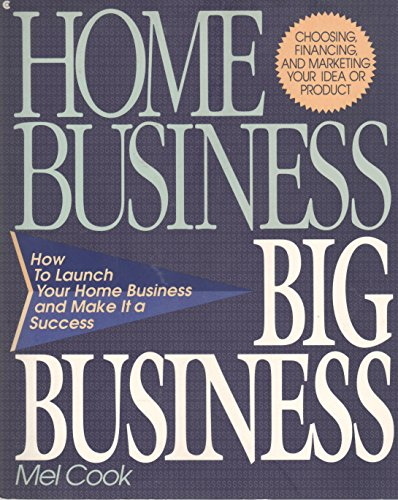 Home Business Big Business: How to Launch Your Home Business and Make It a Success: Cook, Mel