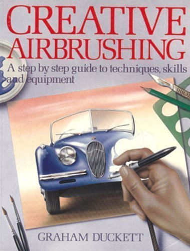 Creative Airbrushing A Step By Step Guide to Techniques, Skills and Equipment