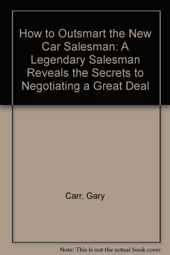 How to Outsmart the New Car Salesman: A Legendary Salesman Reveals the Secrets to Negotiating a ...