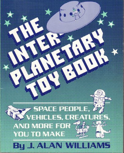 Inter-Planetary Toy Book: Space People, Vehicles, Creatures: J. Alan Williams