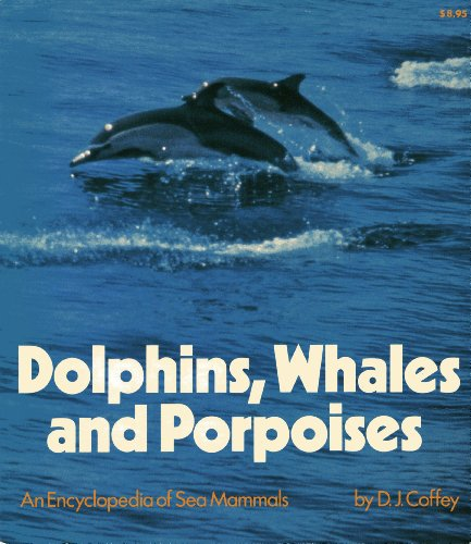 Dolphins, Whales and Porpoises: An Encyclopedia of Sea Mammals: D. J. Coffey