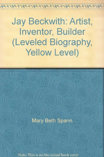 9780021506736: Jay Beckwith: Artist, Inventor, Builder (Leveled Biography, Yellow Level)