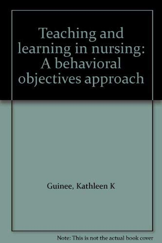 Teaching and learning in nursing: A behavioral objectives approach: Guinee, Kathleen K