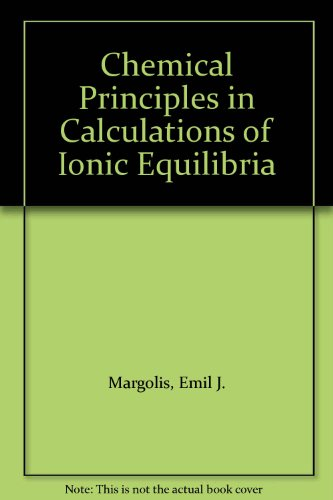 Chemical Principles in Calculations of Ionic Equilibria: Margolis, Emil J.