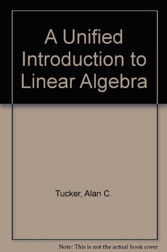 A Unified Introduction to Linear Algebra: Models, Methods and Theory (0024215805) by Alan Tucker