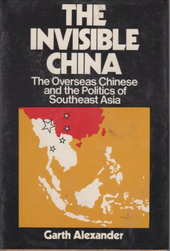 The Invisible China: The Overseas Chinese and the Politics of Southeast Asia: Alexander, Garth