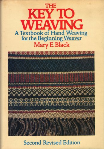 The Key to Weaving: A Textbook of Hand Weaving for the Beginning Weaver (Second Revised Edition): ...