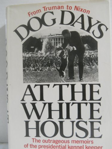 Dog Days at the White House; The Outrageous Memoirs of the Presidential Kennel Keeper