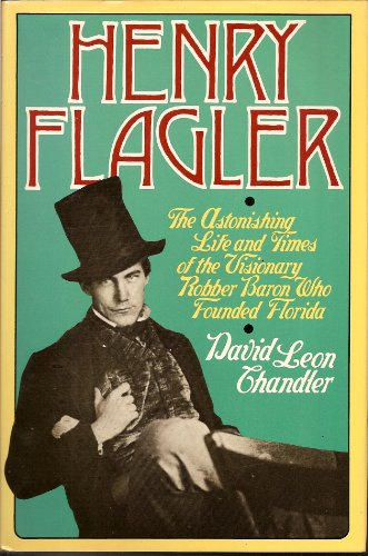 Henry Flagler: The Astonishing Life and Times of the Visionary Robber Baron Who Founded Florida: ...
