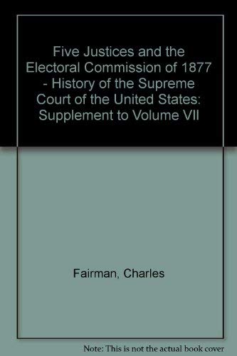 9780025369207: Five Justices and the Electoral Commission of 1877 (Oliver Wendell Holmes Devise History of the Supreme Court of the United States, supplement to Vol. 7)