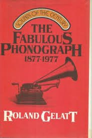 The fabulous phonograph, 1877-1977: Gelatt, Roland