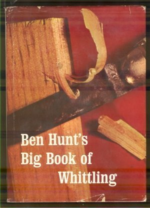 Ben Hunt's Big Book of Whittling: Hunt, Walter Bernard