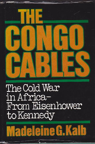 Congo Cables: The Cold War in Africa--From Eisenhower to Kennedy: Kalb, Madeleine