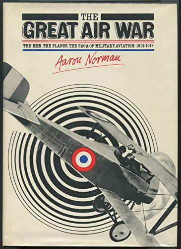 The Great Air War: The Men, the Planes, the Saga of Military Aviation: 1914-1918: Norman, Aaron