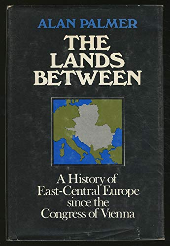 Lands Between: A History of East-Central Europe Since the Congress of Vienna