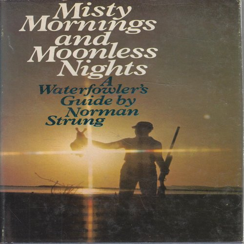 Misty Mornings and Moonless Nights, A Waterfowler's: Strung, Norman