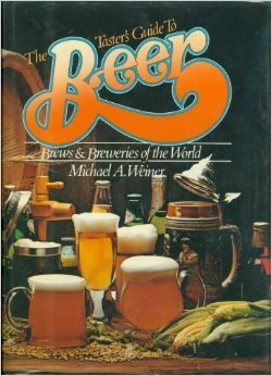 The Taster's Guide to Beer: Brews and Breweries of the World: Weiner, Michael A.