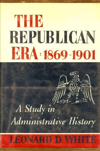 The Republican Era, A Study in Administrative History, 1869-1901: White, Leonard D.; Schneider, ...