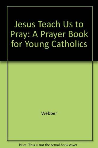 Jesus Teach Us to Pray: A Prayer Book for Young Catholics: Webber