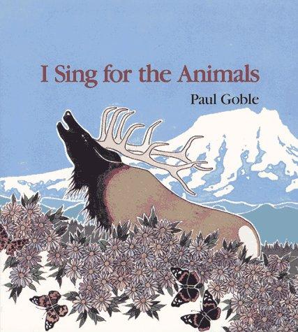 I Sing for the Animals: Paul Goble; Illustrator-Paul Goble